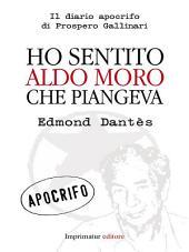 Ho sentito Aldo Moro che piangeva: Il diario apocrifo di prospero Gallinari