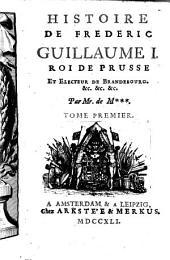 Histoire de Frédéric Guillaume I. roi de Prusse et electeur de Brandebourg ...