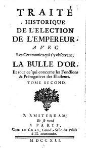 Traite historique de l'election de l'empereur, avec les ceremonies qui s'y observent; la bulle d'or, et tout ce qui concerne les fonctions & prerogatives des electeurs: Volume 2