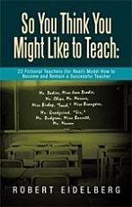 So You Think You Might Like to Teach  23 Fictional Teachers  For Real   Model How to Become and Remain a Successful Teacher PDF
