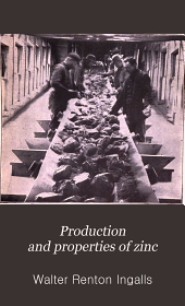 Production and Properties of Zinc: A Treatise on the Occurrence and Distribution of Zinc Ore, the Commercial and Technical Conditions Affecting the Production of the Spelter, Its Chemical and Physical Properties and Uses in the Arts, Together with a Historical and Statistical Review of the Industry