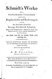 Schmidt's Werke, oder: beschreibendes Verzeichniss sämtlicher Kupferstiche und Radirungen welche ... G. F. Schmidt ... von Anno 1729 bis ... 1775 verfertigt hat. Nach der französischen Ausgabe frei bearbeitet ... herausgegeben von L. D. Jacoby, etc