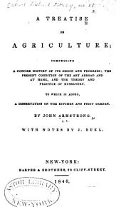 A Treatise on Agriculture, Comprising a Concise History of Its Origin and Progress: The Present Condition of the Art Abroad and at Home, and the Theory and Practice of Husbandry. To which is Added, a Dissertation on the Kitchen and Fruit Garden