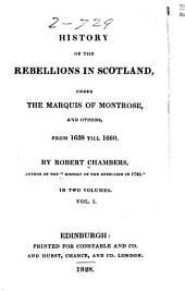 History of the Rebellions in Scotland: Under the Marquis of Montrose, and Others, from 1638 Till 1660, Volume 1