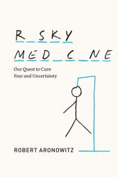 Risky Medicine: Our Quest to Cure Fear and Uncertainty