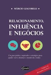 Relacionamento, influência e negócios: Um guia prático, inspirador e estratégico para ajudar você a dominar o mundo das vendas