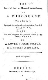 The Love of God to Mankind Demonstrated, in a Discourse Upon I. Tim. Iii. 16. Principally Intended as a Remedy Against the Growth of Arianism, and the More Dangerous and Pernicious Tenets of the Socinians. By a Lover of Free-Grace, of the Church of England