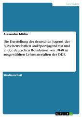 Die Darstellung der deutschen Jugend, der Burschenschaften und Sportjugend vor und in der deutschen Revolution von 1848 in ausgewählten Lehrmaterialien der DDR