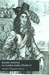Royalty Restored: Or, London Under Charles II, Volume 1