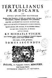Tertullianus praedicans et supra quamlibet materiam omnibus anni dominicis, [et] festis non ordinariis solum, sed etiam extraordinariis ... sex ad minus formans conciones ...