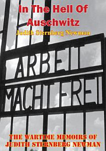 In The Hell Of Auschwitz  The Wartime Memoirs Of Judith Sternberg Newman  Illustrated Edition  Book