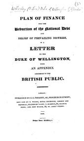 Plan of Finance for the Reduction of the National Debt and Relief of Prevailing Distress, in a letter to the Duke of Wellington, with an appendix addressed to the British public