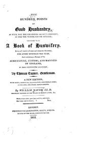 Five Hundred Points of Good Husbandry,: As Well for the Champion Or Open Country, as for the Woodland Or Several; Together with A Book of Huswifery. Being a Calendar of Rural and Domestic Economy, for Every Month in the Year; and Exhibiting a Picture of the Agriculture, Customs, and Manners of England, in the Sixteenth Century