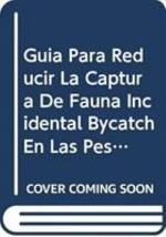 Guía Para Reducir la Captura de Fauna Incidental (Bycatch) en Las Pesquerías Por Arrastre de Camarón Tropical