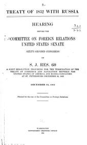 Treaty of 1832 with Russia: Hearing Before the Committee on Foreign Relations, United States Senate, Sixty-second Congress, on S. J. Res. 60, a Joint Resolution Providing for the Termination of Treaty of Commerce and Navigation Between the United States of America and Russia Concluded at St. Petersburg December 18, 1832. December 13, 1911