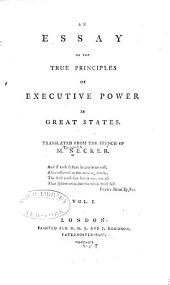An Essay on the True Principles of Executive Power in Great States: Volume 1