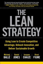 The Lean Strategy: Using Lean to Create Competitive Advantage, Unleash Innovation, and Deliver Sustainable Growth: Using Lean to Create Competitive Advantage, Unleash Innovation, and Deliver Sustainable Growth