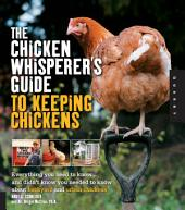 The Chicken Whisperer's Guide to Keeping Chickens: Everything You Need to Know . . . and Didn't Know You Needed to Know About Backyard and Urban Chicke