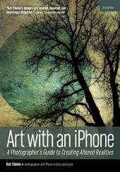 Art with an iPhone: A Photographer's Guide to Creating Altered Realities, Edition 2