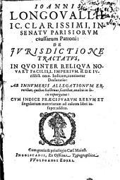 Ioannis Longovallii ... De Jvrisdictione Tractatvs: In Qvo Inter Reliqva Nova Et Facilis, L. Imperivm. ff. De Ivrisdict. omn. Iudicum, continetur Declaratio ...