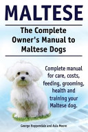 Maltese  the Complete Owners Manual to Maltese Dogs  Complete Manual for Care  Costs  Feeding  Grooming  Health and Training Your Maltese Dog