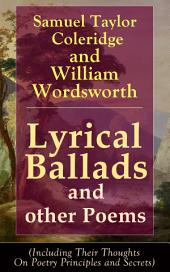 Lyrical Ballads and other Poems by Samuel Taylor Coleridge and William Wordsworth (Including Their Thoughts On Poetry Principles and Secrets): Collections of Poetry which marked the beginning of the English Romantic movement in literature, including poems The Rime of the Ancient Mariner, The Dungeon, The Nightingale, Dejection: An Ode