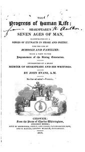 The progress of human life: Shakspeare's seven ages of man; illustrated by a series of extracts in prose and poetry. Introduced by a brief memoir of Shakspeare and his writings