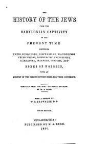 The History of the Jews from the Babylonian Captivity to the Present Time: Comprising Their Conquests, Dispersions, Wanderings, Persecutions, Commercial Enterprises, Literature, Manners, Customs, and Forms of Worship, with an Account of the Various Efforts Made for Their Conversion