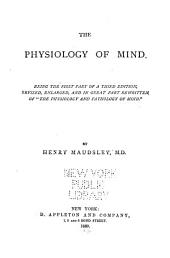 "The Physiology of Mind: Being the First Part of a Third Edition, Revised Enlarged and in Great Part Rewritten, of ""The Physiology and Pathology of Mind."""