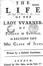 The Life of the Lady VVarner of Parham in Suffolk. In Religion Call'd Sister Clare of Jesus. Written by a Catholic Gentleman
