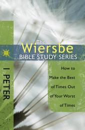 The Wiersbe Bible Study Series: 1 Peter: How to Make the Best of Times Out of Your Worst of Times