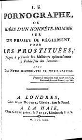 Le pornographe ou idées d'un honnête-homme sur un projet de réglement pour les prostituées propre à prévenir les malheurs qu'occasionne le Publicisme des femmes, avec des notes historiques et justificatives