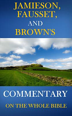 Jamieson  Fausset  and Brown Commentary on the Whole Bible  Deluxe Edition PDF