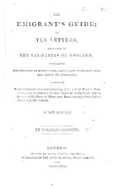 The Emigrant's Guide; in ten letters, addressed to the tax-payers of England; containing information of every kind, necessary to persons who are about to emigrate, etc