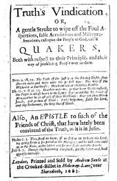 Truth's Vindication, or, a Gentle stroke to wipe off the foul aspersions, false accusations and misrepresentations, cast upon the people of God, called, Quakers ... Also, an Epistle to such of the friends of Christ, that have lately been convinced of the truth as it is in Jesus