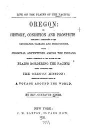 Life on the Plains of the Pacific: Oregon, Its History, Condition and Prospects : Containing a Description of the Geography, Climate and Productions, with Personal Adventures Among the Indians During a Residence of the Author on the Plains Bordering the Pacific While Connected with the Oregon Mission : Embracing Extended Notes of a Voyage Around the World