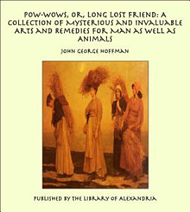 Pow Wows  Or  Long Lost Friend  A Collection of Mysterious and Invaluable Arts and Remedies for Man as Well as Animals PDF