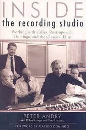 Inside the Recording Studio: Working with Callas, Rostropovich, Domingo, and the Classical Elite