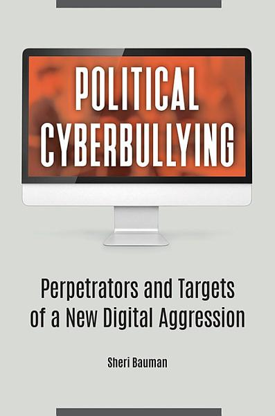 Download Political Cyberbullying  Perpetrators and Targets of a New Digital Aggression Book
