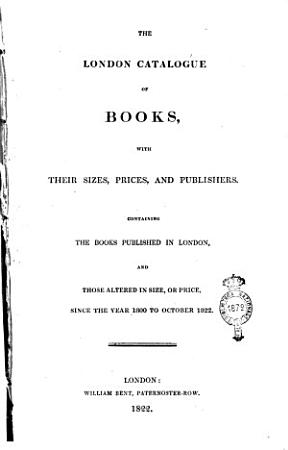 The London Catalogue of Books  with Their Sizes  Prices  and Publishers  Containing the Books Published in London  and Those Altered in Size  Or Price  Since the Year 1800 to October 1822 PDF