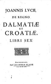 De Regno Dalmatiæ Et Croatiæ Libri Sex