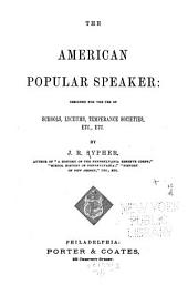 The American Popular Speaker: Designed for the Use of Schools, Lyceums, Temperance Societies, Etc., Etc