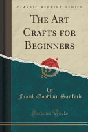 The Art Crafts for Beginners (Classic Reprint)