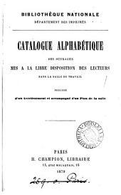 Catalogue alphabétique des ouvrages mis à la libre disposition des lecteurs dans la salle de travail: précédé d'un avertissement et accompagné d'un plan de la salle
