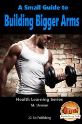 A Small Guide To Building Bigger Arms
