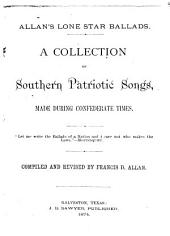 Allan's Lone Star Ballads: A Collection of Southern Patriotic Songs, Made During Confederate Times ...