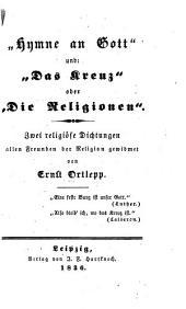 """""""Hymne an Gott"""" und """"Das kreuz""""; oder, """"Die religionen"""". Zwei religiöse dichtungen allen freunden der religion gewidmet ..."""