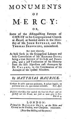 Monuments of Mercy  or  Some of the distinguishing favours of Christ to his Congregational Church at Rowel  as handed down in the ministry of Mr  John Beverly  and Mr  Thomas Browning  remembred  But more especially  as held forth in the evangelical labours     of Mr  Richard Davis  being     a just vindication of his memory from the false aspersions cast thereupon by Dr  Calamy  in the continuation of his account of the ejected ministers