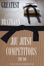 Greatest Brazilian Jiu-Jitsu Competitors: Top 100