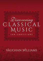 Discovering Classical Music: Vaughan Williams: His Life, The Person, His Music